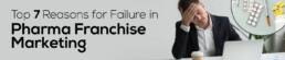 Top 7 Reasons for Failure in Pharma Franchise Marketing